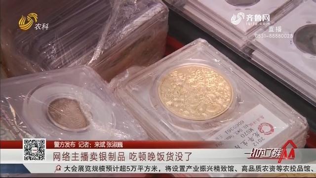 【警方发布】网络主播卖银制品 吃顿晚饭货没了