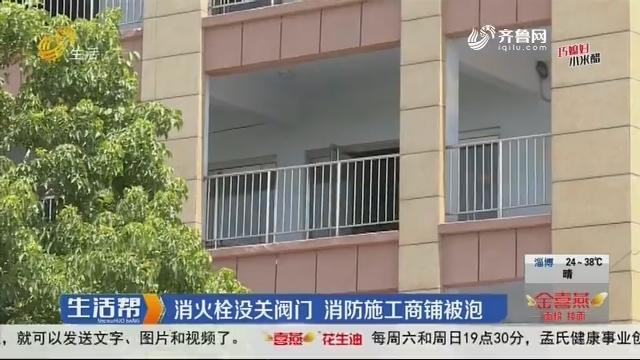 【有事您说话】枣庄:消火栓没关阀门 消防施工商铺被泡