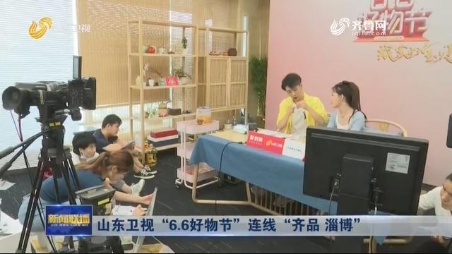 """山东卫视""""6.6好物节""""连线""""齐品 淄博"""""""