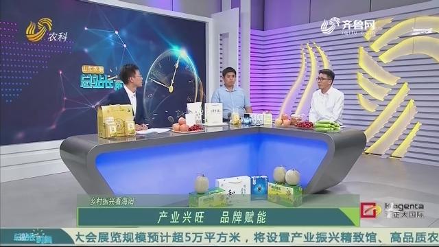 20200607《总站长时间》:乡村振兴看海阳——产业兴旺 品牌赋能