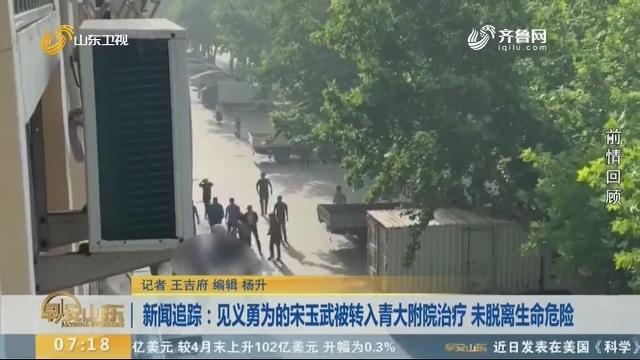 新闻追踪:见义勇为的宋玉武被转入青大附院治疗 未脱离生命危险