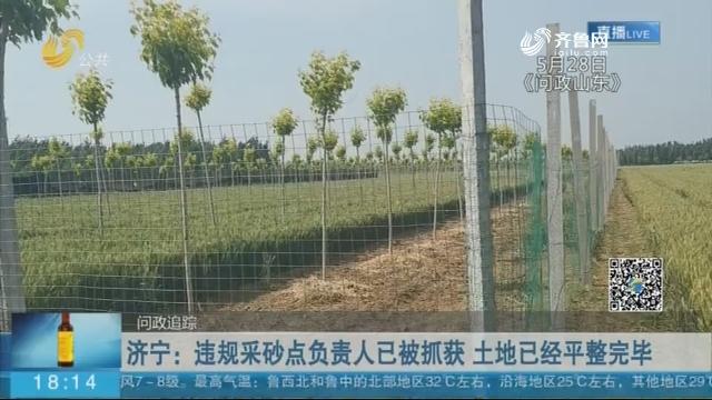 【问政追踪】济宁:违规采砂点负责人已被抓获 土地已经平整完毕