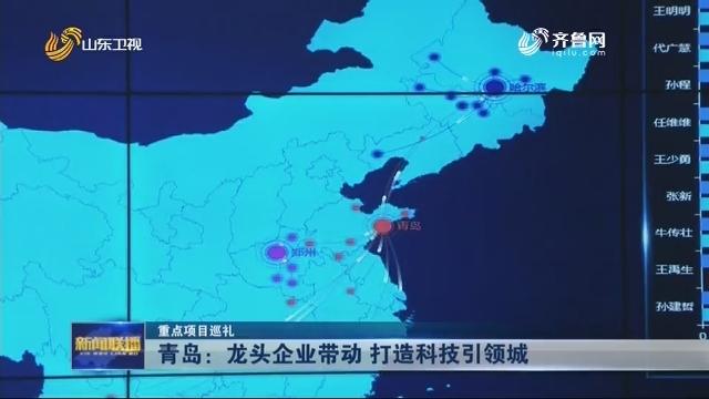 【重点项目巡礼】青岛:龙头企业带动 打造科技引领城