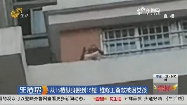 从16楼纵身跳到15楼 维修工勇救被困女孩