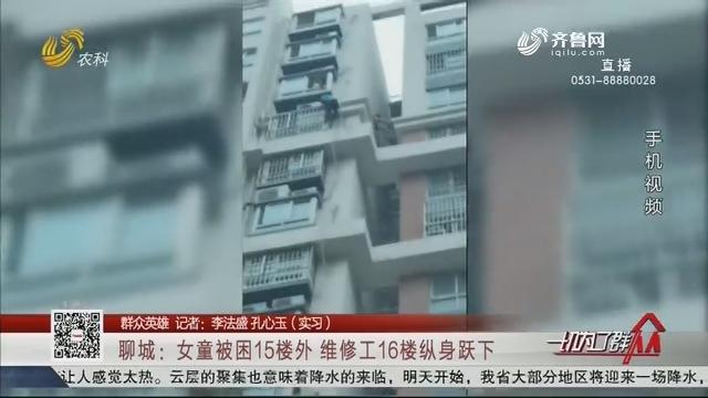 【群众英雄】聊城:女童被困15楼外 维修工16楼纵身跃下