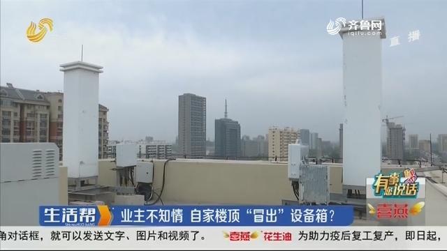 """【有事您说话】潍坊:业主不知情 自家楼顶""""冒出""""设备箱?"""