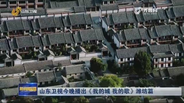 山东卫视今晚播出《我的城 我的歌》潍坊篇