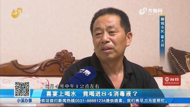 聊城:喜宴上喝水 竟喝进84消毒液?