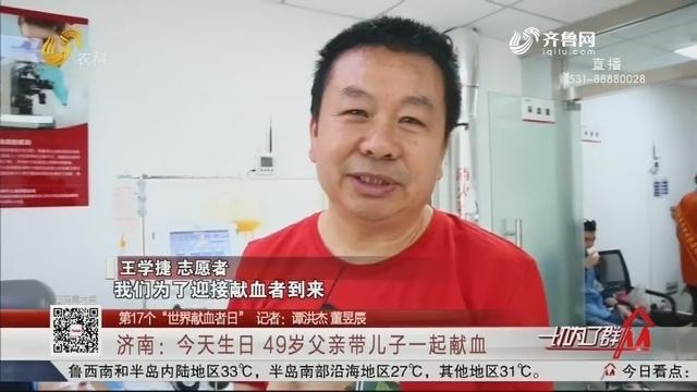 """【第17个""""世界献血者日""""】济南:今天生日 49岁父亲带儿子一起献血"""