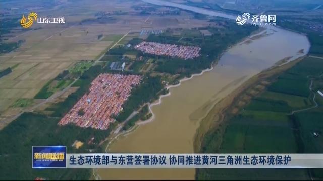 生态环境部与东营签署协议 协同推进黄河三角洲生态环境保护