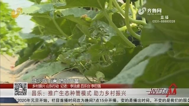 【乡村振兴 山东行动】昌乐:推广生态种管模式 助力乡村振兴