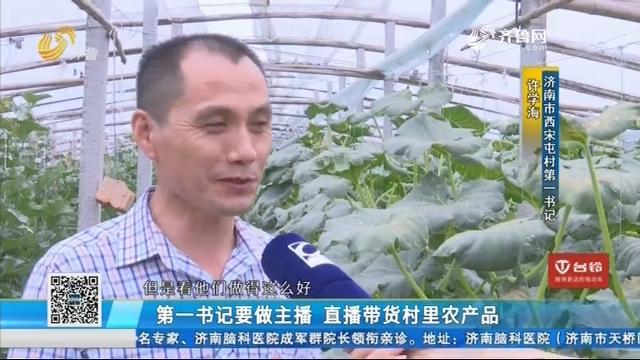 济南:第一书记要做主播 直播带货村里农产品