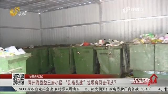 """【治善新社区】青州海岱益王府小区""""乱搭乱建""""垃圾房何去何从?"""