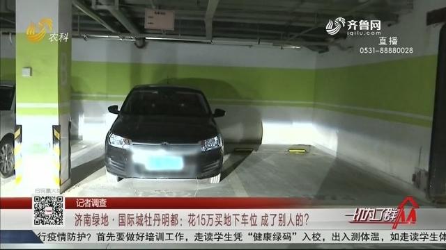 【记者调查】济南绿地·国际城牡丹明都:花15万买地下车位 成了别人的?