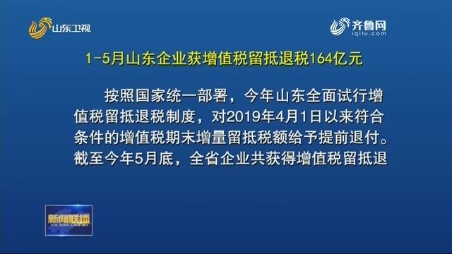 1-5月山东企业获增值税留抵退税164亿元