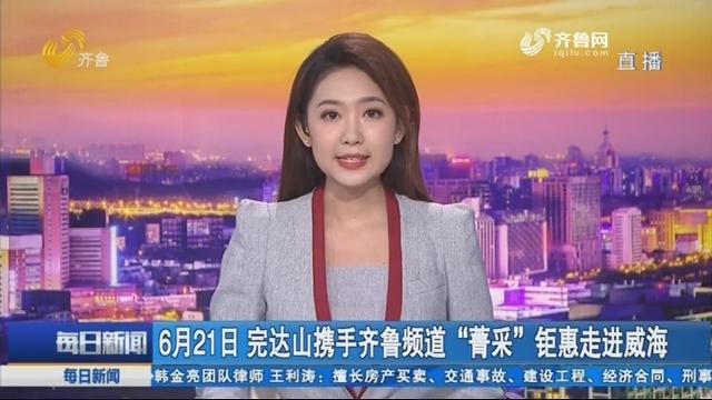 """6月21日 完达山携手齐鲁频道""""菁采""""钜惠走进威海"""