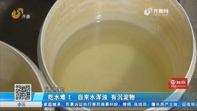 聊城:吃水难!自来水浑浊 有沉淀物