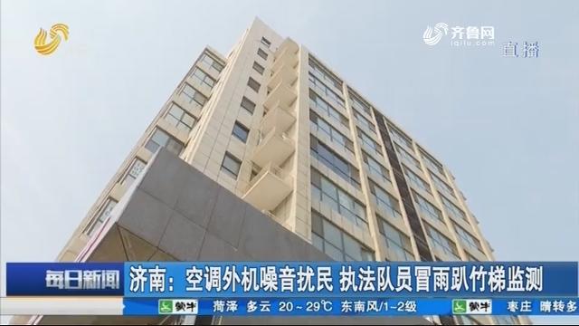 济南:空调外机噪音扰民 执法队员冒雨趴竹梯监测