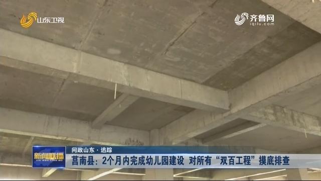 """【问政山东·追踪】莒南县:2个月内完成幼儿园建设 对所有""""双百工程""""摸底排查"""