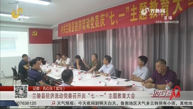 """兰陵县驻济流动党委召开庆""""七·一""""主题教育大会"""