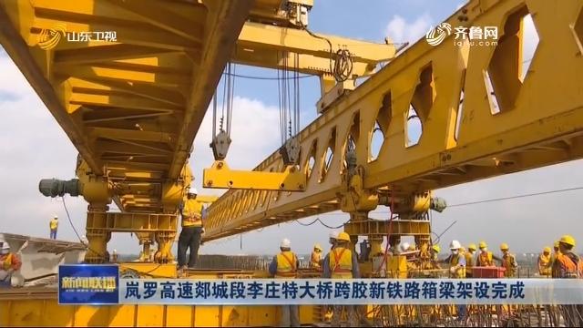 岚罗高速郯城段李庄特大桥跨胶新铁路箱梁架设完成