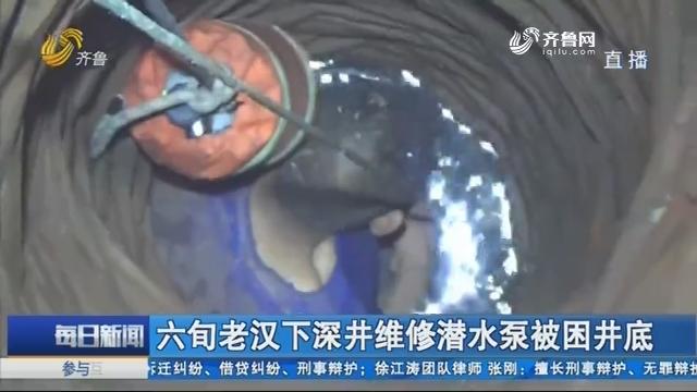 威海:六旬老汉下深井维修潜水泵被困井底