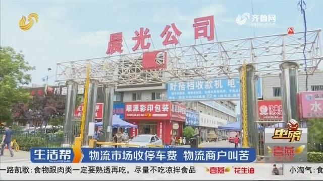 【重磅】济南:物流市场收停车费 物流商户叫苦