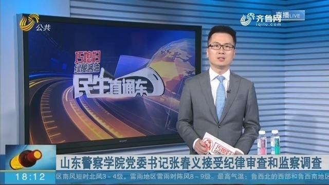 山东警察学院党委书记张春义接受纪律审查和监察调查