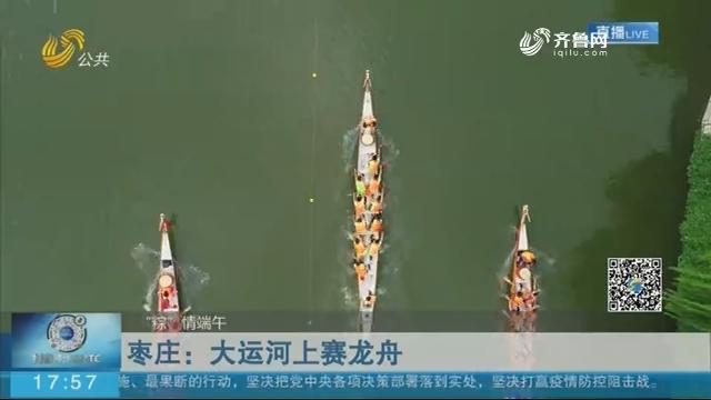 """【""""粽""""情端午】枣庄:大运河上赛龙舟"""