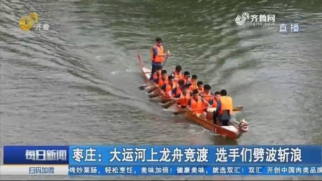 枣庄:大运河上龙舟竞渡 选手们劈波斩浪
