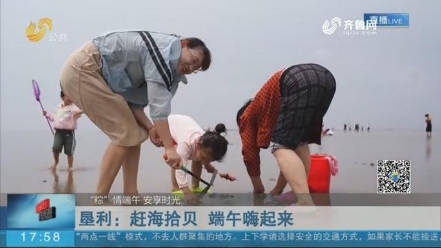 """【""""粽""""情端午 安享时光】垦利:赶海拾贝 端午嗨起来"""
