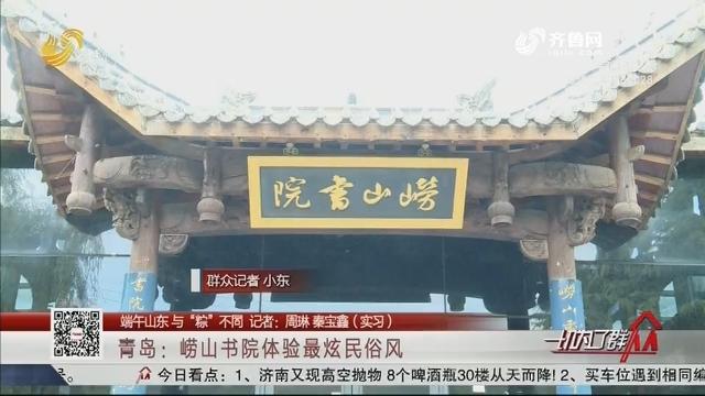 """【端午山东 与""""粽""""不同】青岛:崂山书院体验最炫民俗风"""