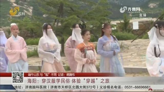 """【端午山东 与""""粽""""不同】海阳:穿汉服学民俗 体验""""穿越""""之旅"""