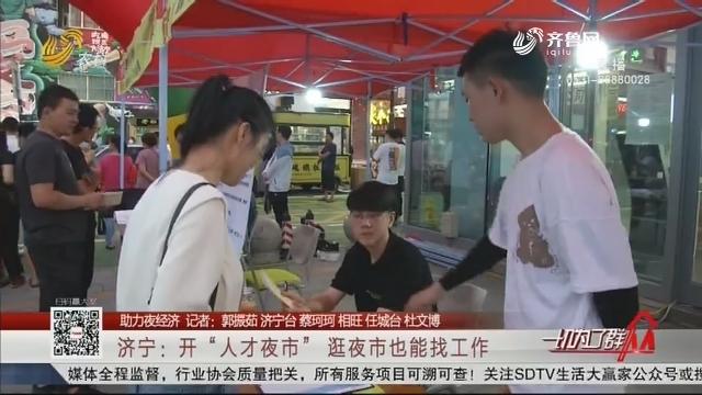 """【助力夜经济】济宁:开""""人才夜市"""" 逛夜市也能找工作"""