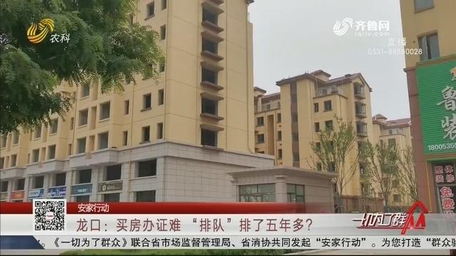 """【安家行动】龙口:买房办证难 """"排队""""排了五年多?"""