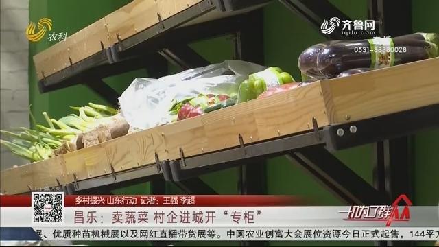 """【乡村振兴 山东行动】昌乐:卖蔬菜 村企进城开""""专柜"""""""