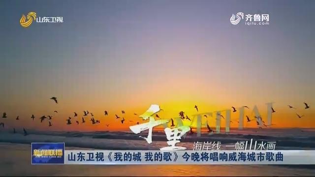 山东卫视《我的城 我的歌》今晚将唱响威海城市歌曲