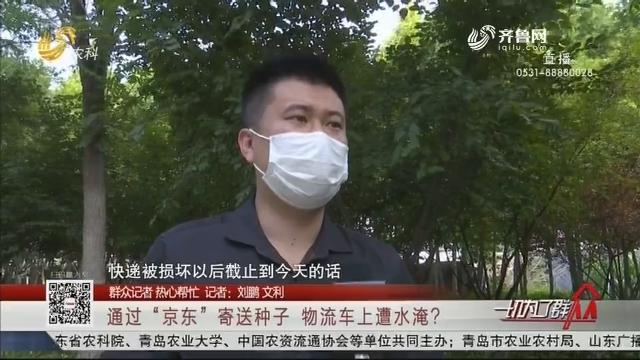 """【群众记者 热心帮忙】通过""""京东""""寄送种子  物流车上遭水淹?"""