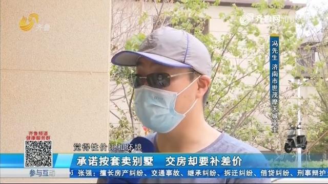济南:承诺按套卖别墅 交房却要补差价