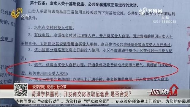 【安家行动】菏泽学林嘉苑:开发商交房收取配套费 是否合规?