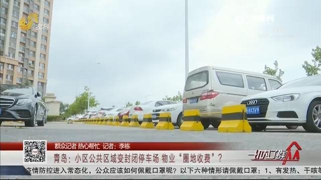 """【群众记者 热心帮忙】青岛:小区公共区域变封闭停车场 物业""""圈地收费""""?"""