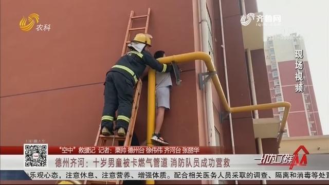 """【""""空中""""救援记】德州齐河:十岁男童被卡燃气管道 消防队员成功营救"""