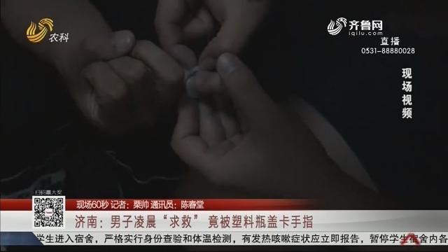 """【现场60秒】济南:男子凌晨""""求救"""" 竟被塑料瓶盖卡手指"""
