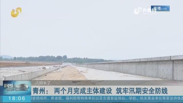 青州: 两个月完成主体建设 筑牢汛期安全防线