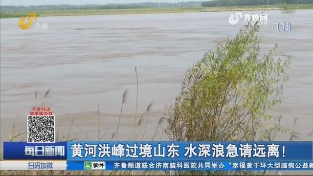 黄河洪峰过境山东 水深浪急请远离!