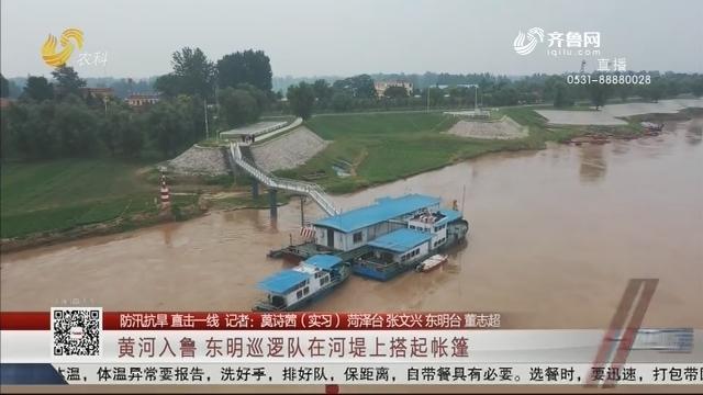 【防汛抗洪 直击一线】黄河入鲁 东明巡逻队在河堤上搭起帐篷