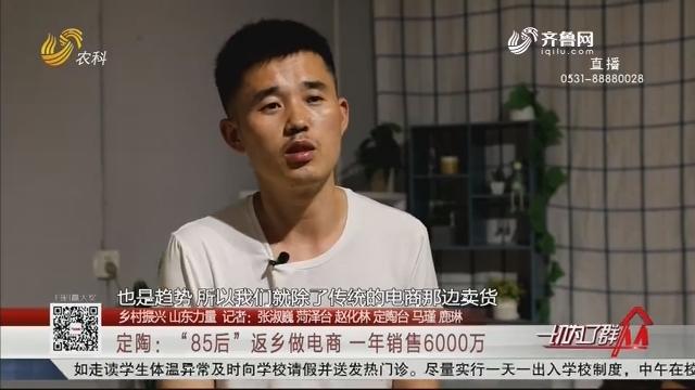 """【乡村振兴 山东力量】定陶:""""85后""""返乡做电商 一年销售6000万"""