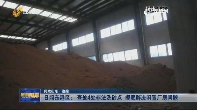 【问政山东·追踪】日照东港区: 查处4处非法洗砂点 摸底解决闲置厂房问题