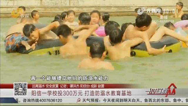 【远离溺水 安全度夏】阳信一学校投300万元 打造防溺水教育基地