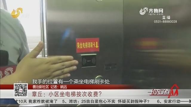 【善治新社区】章丘:小区坐电梯按次收费?